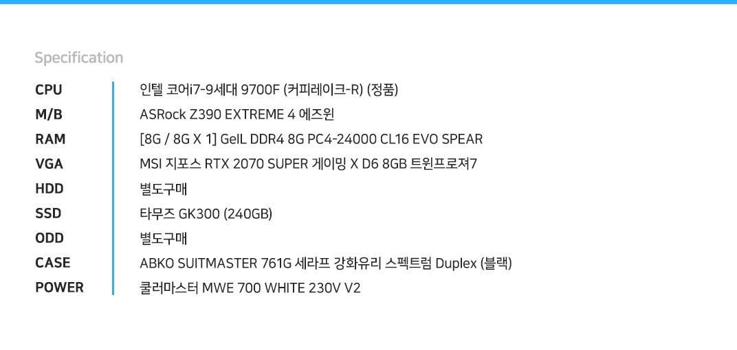 인텔 코어i7-9세대 9700F (커피레이크-R) (정품) ASRock Z390 EXTREME 4 에즈윈  [8G / 8G X 1] GeIL DDR4 8G PC4-24000 CL16 EVO SPEAR MSI 지포스 RTX 2070 SUPER 게이밍 X D6 8GB 트윈프로져7  별도구매 타무즈 GK300 (240GB) 별도구매 ABKO SUITMASTER 761G 세라프 강화유리 스펙트럼 Duplex (블랙) 쿨러마스터 MWE 700 WHITE 230V V2