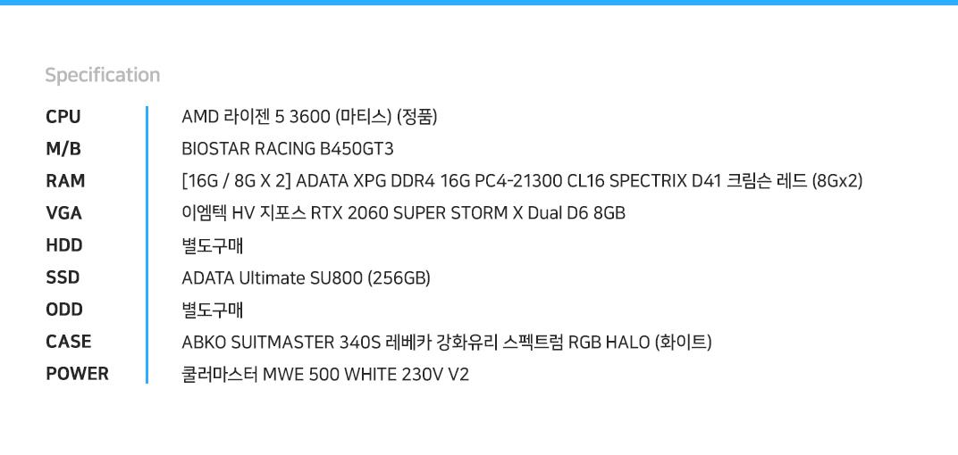 AMD 라이젠 5 3600 (마티스) (정품) BIOSTAR RACING B450GT3 [16G / 8G X 2] ADATA XPG DDR4 16G PC4-21300 CL16 SPECTRIX D41 크림슨 레드 (8Gx2)    이엠텍 HV 지포스 RTX 2060 SUPER STORM X Dual D6 8GB  별도구매 ADATA Ultimate SU800 (256GB) 별도구매 ABKO SUITMASTER 340S 레베카 강화유리 스펙트럼 RGB HALO (화이트) 쿨러마스터 MWE 500 WHITE 230V V2