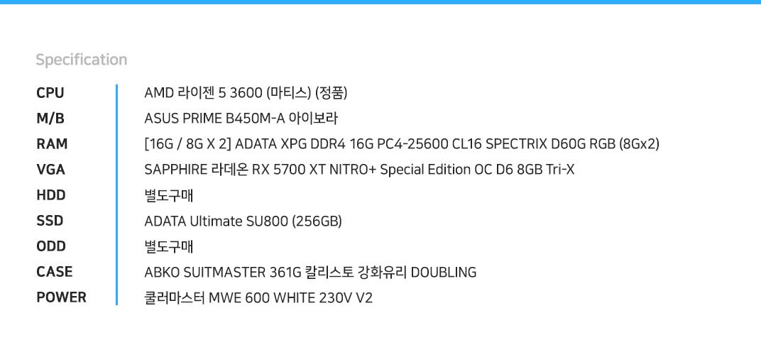 AMD 라이젠 5 3600 (마티스) (정품) ASUS PRIME B450M-A 아이보라 [16G / 8G X 2] ADATA XPG DDR4 16G PC4-25600 CL16 SPECTRIX D60G RGB (8Gx2)  SAPPHIRE 라데온 RX 5700 XT NITRO+ Special Edition OC D6 8GB Tri-X 별도구매 ADATA Ultimate SU800 (256GB) 별도구매 ABKO SUITMASTER 361G 칼리스토 강화유리 DOUBLING  쿨러마스터 MWE 600 WHITE 230V V2
