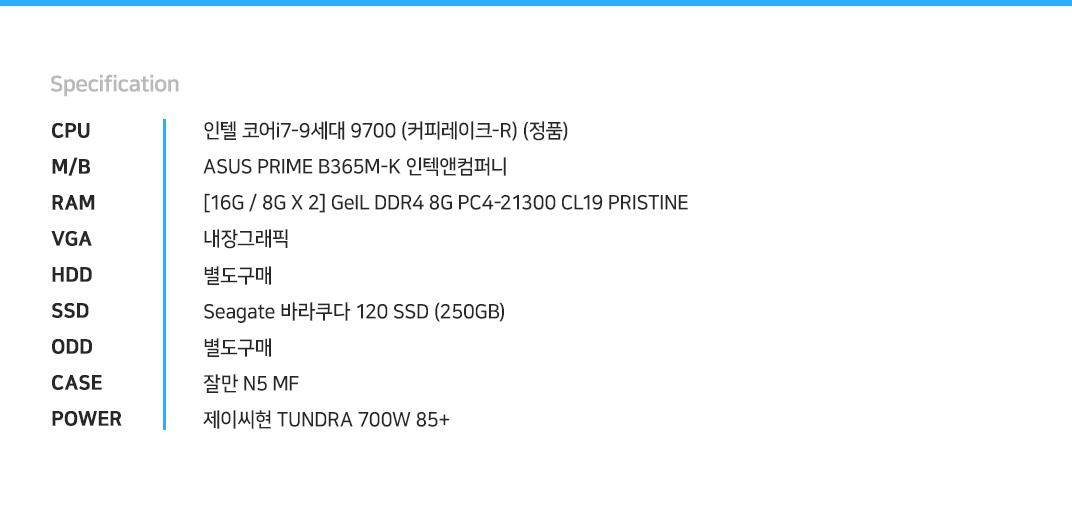 인텔 코어i7-9세대 9700 (커피레이크-R) (정품) ASUS PRIME B365M-K 인텍앤컴퍼니 [16G / 8G X 2] GeIL DDR4 8G PC4-21300 CL19 PRISTINE 내장그래픽 별도구매 Seagate 바라쿠다 120 SSD (250GB) 별도구매 잘만 N5 MF  제이씨현 TUNDRA 700W 85+