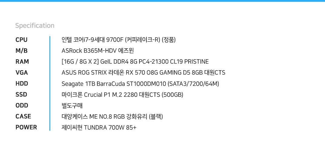 인텔 코어i7-9세대 9700F (커피레이크-R) (정품) ASRock B365M-HDV 에즈윈  [16G / 8G X 2] GeIL DDR4 8G PC4-21300 CL19 PRISTINE ASUS ROG STRIX 라데온 RX 570 O8G GAMING D5 8GB 대원CTS Seagate 1TB BarraCuda ST1000DM010 (SATA3/7200/64M) 마이크론 Crucial P1 M.2 2280 대원CTS (500GB) 별도구매 대양케이스 ME NO.8 RGB 강화유리 (블랙) 제이씨현 TUNDRA 700W 85+