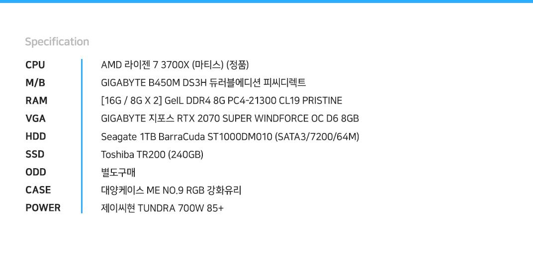 AMD 라이젠 7 3700X (마티스) (정품) GIGABYTE B450M DS3H 듀러블에디션 피씨디렉트 [16G / 8G X 2] GeIL DDR4 8G PC4-21300 CL19 PRISTINE GIGABYTE 지포스 RTX 2070 SUPER WINDFORCE OC D6 8GB Seagate 1TB BarraCuda ST1000DM010 (SATA3/7200/64M) Toshiba TR200 (240GB) 별도구매 대양케이스 ME NO.9 RGB 강화유리  제이씨현 TUNDRA 700W 85+