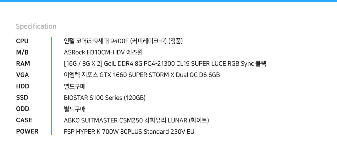 인텔 코어i5-9세대 9400F (커피레이크-R) (정품) ASRock H310CM-HDV 에즈윈 [16G / 8G X 2] GeIL DDR4 8G PC4-21300 CL19 SUPER LUCE RGB Sync 블랙 이엠텍 지포스 GTX 1660 SUPER STORM X Dual OC D6 6GB 별도구매 BIOSTAR S100 Series (120GB) 별도구매 ABKO SUITMASTER CSM250 강화유리 LUNAR (화이트) FSP HYPER K 700W 80PLUS Standard 230V EU