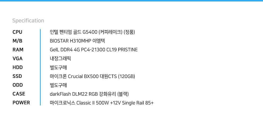 인텔 펜티엄 골드 G5400 (커피레이크) (정품) BIOSTAR H310MHP 이엠텍 GeIL DDR4 4G PC4-21300 CL19 PRISTINE 내장그래픽 별도구매 마이크론 Crucial BX500 대원CTS (120GB) 별도구매 darkFlash DLM22 RGB 강화유리 (블랙) 마이크로닉스 Classic II 500W +12V Single Rail 85+