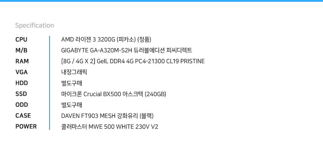 AMD 라이젠 3 3200G (피카소) (정품) GIGABYTE GA-A320M-S2H 듀러블에디션 피씨디렉트 [8G / 4G X 2] GeIL DDR4 4G PC4-21300 CL19 PRISTINE 내장그래픽 별도구매 마이크론 Crucial BX500 아스크텍 (240GB) 별도구매 DAVEN FT903 MESH 강화유리 (블랙) 쿨러마스터 MWE 500 WHITE 230V V2