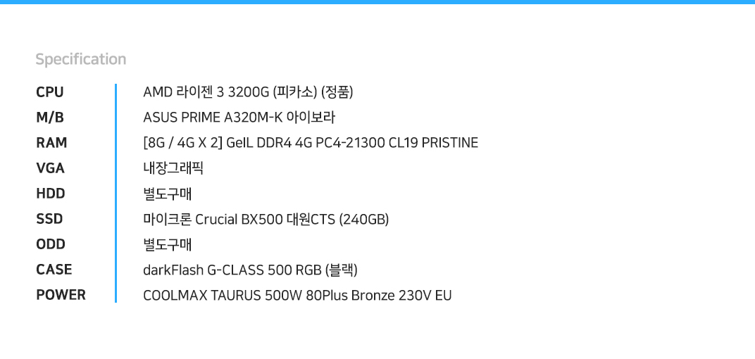 AMD 라이젠 3 3200G (피카소) (정품) ASUS PRIME A320M-K 아이보라 [8G / 4G X 2] GeIL DDR4 4G PC4-21300 CL19 PRISTINE 내장그래픽 별도구매 마이크론 Crucial BX500 대원CTS (240GB) 별도구매 darkFlash G-CLASS 500 RGB (블랙) COOLMAX TAURUS 500W 80Plus Bronze 230V EU