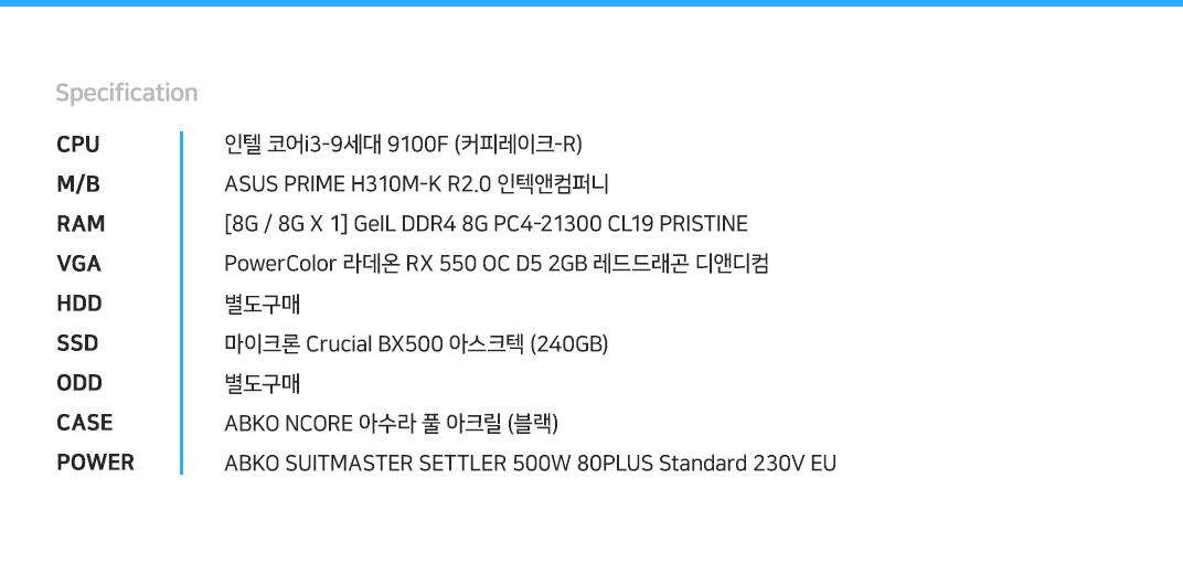 인텔 코어i3-9세대 9100F (커피레이크-R) ASUS PRIME H310M-K R2.0 인텍앤컴퍼니 [8G / 8G X 1] GeIL DDR4 8G PC4-21300 CL19 PRISTINE PowerColor 라데온 RX 550 OC D5 2GB 레드드래곤 디앤디컴 별도구매 마이크론 Crucial BX500 아스크텍 (240GB) 별도구매 ABKO NCORE 아수라 풀 아크릴 (블랙) ABKO SUITMASTER SETTLER 500W 80PLUS Standard 230V EU