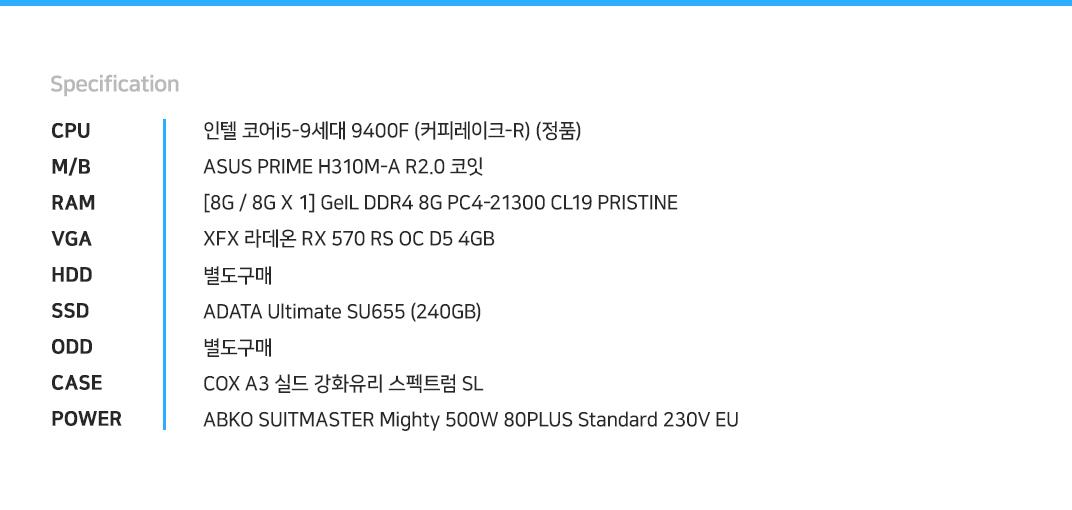 인텔 코어i5-9세대 9400F (커피레이크-R) (정품) ASUS PRIME H310M-A R2.0 코잇    [8G / 8G X 1] GeIL DDR4 8G PC4-21300 CL19 PRISTINE XFX 라데온 RX 570 RS OC D5 4GB 별도구매 ADATA Ultimate SU655 (240GB) 별도구매 COX A3 실드 강화유리 스펙트럼 SL ABKO SUITMASTER Mighty 500W 80PLUS Standard 230V EU