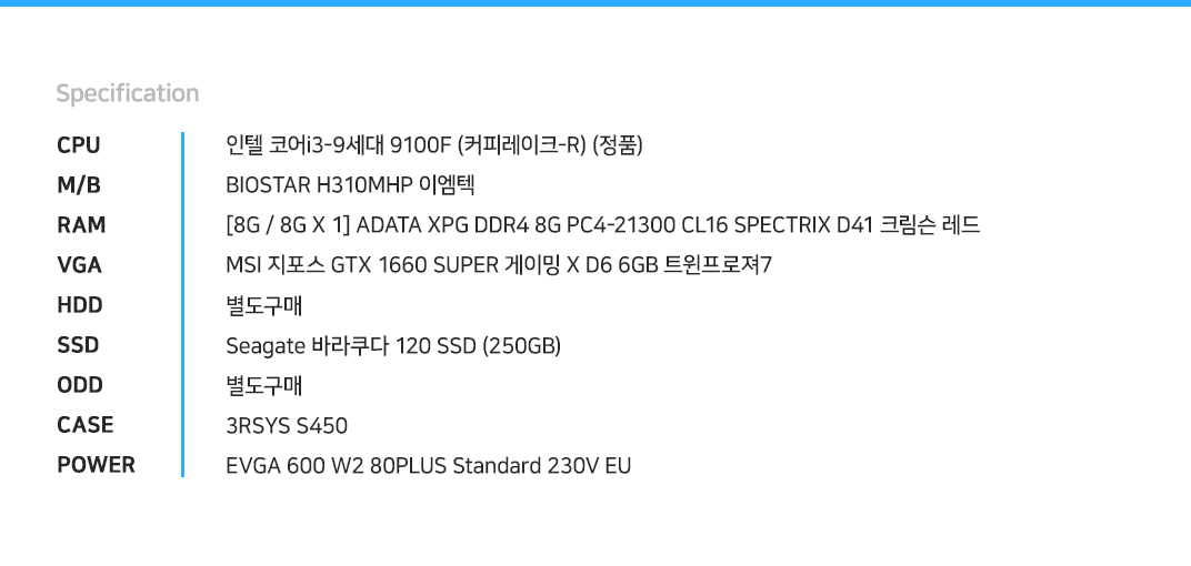 인텔 코어i3-9세대 9100F (커피레이크-R) (정품) BIOSTAR H310MHP 이엠텍  [8G / 8G X 1] ADATA XPG DDR4 8G PC4-21300 CL16 SPECTRIX D41 크림슨 레드    MSI 지포스 GTX 1660 SUPER 게이밍 X D6 6GB 트윈프로져7 별도구매 Seagate 바라쿠다 120 SSD (250GB) 별도구매 3RSYS S450  EVGA 600 W2 80PLUS Standard 230V EU
