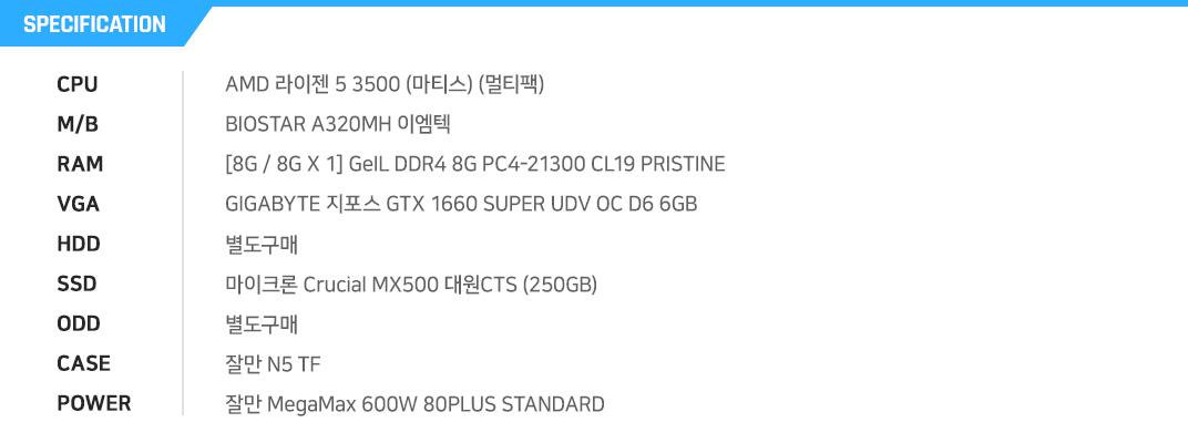 AMD 라이젠 5 3500 (마티스) (멀티팩) BIOSTAR A320MH 이엠텍 [8G / 8G X 1] GeIL DDR4 8G PC4-21300 CL19 PRISTINE GIGABYTE 지포스 GTX 1660 SUPER UDV OC D6 6GB 별도구매 마이크론 Crucial MX500 대원CTS (250GB) 별도구매 잘만 N5 TF 잘만 MegaMax 600W 80PLUS STANDARD