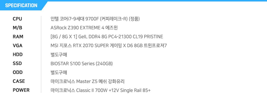 인텔 코어i7-9세대 9700F (커피레이크-R) (정품) ASRock Z390 EXTREME 4 에즈윈  [8G / 8G X 1] GeIL DDR4 8G PC4-21300 CL19 PRISTINE MSI 지포스 RTX 2070 SUPER 게이밍 X D6 8GB 트윈프로져7 별도구매 BIOSTAR S100 Series (240GB) 별도구매 마이크로닉스 Master Z5 메쉬 강화유리 마이크로닉스 Classic II 700W +12V Single Rail 85+