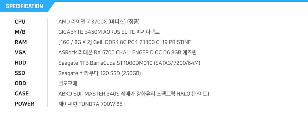 AMD 라이젠 7 3700X (마티스) (정품) GIGABYTE B450M AORUS ELITE 피씨디렉트 [16G / 8G X 2] GeIL DDR4 8G PC4-21300 CL19 PRISTINE ASRock 라데온 RX 5700 CHALLENGER D OC D6 8GB 에즈윈 Seagate 1TB BarraCuda ST1000DM010 (SATA3/7200/64M) Seagate 바라쿠다 120 SSD (250GB) 별도구매 ABKO SUITMASTER 340S 레베카 강화유리 스펙트럼 HALO (화이트) 제이씨현 TUNDRA 700W 85+