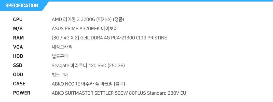 AMD 라이젠 3 3200G (피카소) (정품)  ASUS PRIME A320M-K 아이보라 [8G / 4G X 2] GeIL DDR4 4G PC4-21300 CL19 PRISTINE 내장그래픽 별도구매 Seagate 바라쿠다 120 SSD (250GB) 별도구매 ABKO NCORE 아수라 풀 아크릴 (블랙) ABKO SUITMASTER SETTLER 500W 80PLUS Standard 230V EU