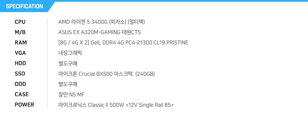 AMD 라이젠 5 3400G (피카소) (멀티팩)  ASUS EX A320M-GAMING 대원CTS  [8G / 4G X 2] GeIL DDR4 4G PC4-21300 CL19 PRISTINE 내장그래픽 별도구매  마이크론 Crucial BX500 아스크텍  (240GB) 별도구매 잘만 N5 MF 마이크로닉스 Classic II 500W +12V Single Rail 85+