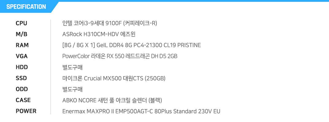 인텔 코어i3-9세대 9100F (커피레이크-R) ASRock H310CM-HDV 에즈윈 [8G / 8G X 1] GLOWAY DDR4 8G PC4-21300 TYPE-A CL19 PowerColor 라데온 RX 550 OC D5 2GB 레드드래곤 디앤디컴 별도구매 GLOWAY Stryker Series (240GB) 별도구매 ABKO NCORE 새턴 풀 아크릴 슬렌더 (블랙) Enermax MAXPRO II EMP500AGT-C 80Plus Standard 230V EU