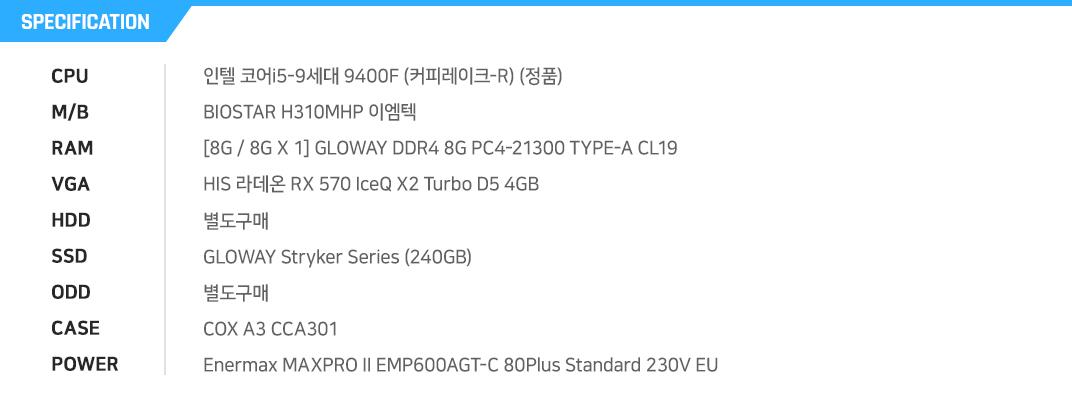 인텔 코어i5-9세대 9400F (커피레이크-R) (정품) BIOSTAR H310MHP 이엠텍 [8G / 8G X 1] GeIL DDR4 8G PC4-21300 CL19 PRISTINE  HIS 라데온 RX 570 IceQ X2 Turbo D5 4GB 별도구매 마이크론 Crucial BX500 대원CTS (240GB) 별도구매 COX A3 CCA301 Enermax MAXPRO II EMP600AGT-C 80Plus Standard 230V EU