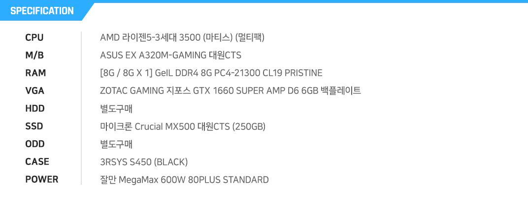 AMD 라이젠5-3세대 3500 (마티스) (멀티팩)  ASUS EX A320M-GAMING 대원CTS  [8G / 8G X 1] GeIL DDR4 8G PC4-21300 CL19 PRISTINE  ZOTAC GAMING 지포스 GTX 1660 SUPER AMP D6 6GB 백플레이트  별도구매  마이크론 Crucial MX500 대원CTS (250GB)  별도구매  3RSYS S450 (BLACK)  잘만 MegaMax 600W 80PLUS STANDARD