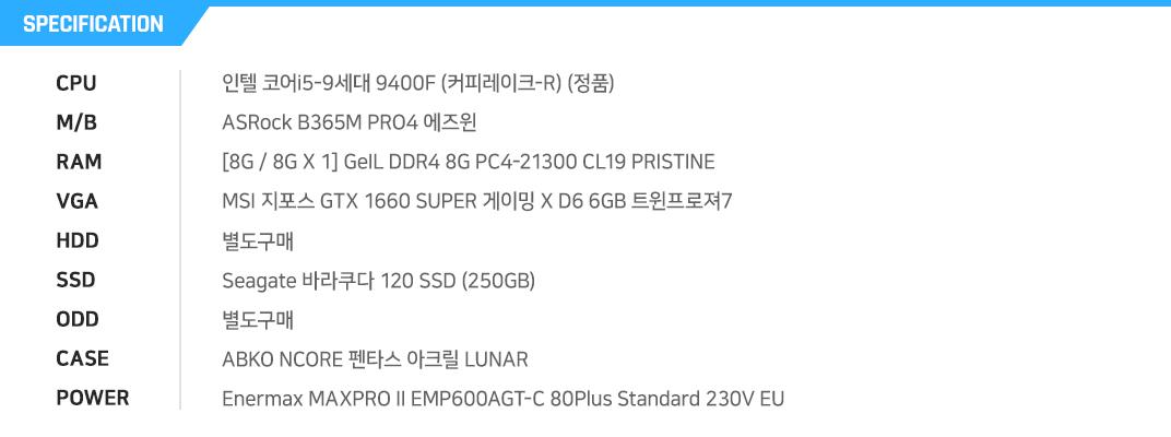 인텔 코어i5-9세대 9400F (커피레이크-R) (정품) ASRock B365M PRO4 에즈윈  [8G / 8G X 1] GeIL DDR4 8G PC4-21300 CL19 PRISTINE MSI 지포스 GTX 1660 SUPER 게이밍 X D6 6GB 트윈프로져7 별도구매 Seagate 바라쿠다 120 SSD (250GB) 별도구매 ABKO NCORE 펜타스 아크릴 LUNAR Enermax MAXPRO II EMP600AGT-C 80Plus Standard 230V EU