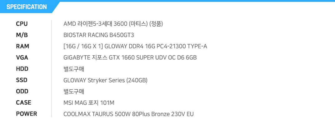 AMD 라이젠5-3세대 3600 (마티스) (정품) BIOSTAR RACING B450GT3    [16G / 16G X 1] GLOWAY DDR4 16G PC4-21300 TYPE-A GIGABYTE 지포스 GTX 1660 SUPER UDV OC D6 6GB  별도구매 GLOWAY Stryker Series (240GB) 별도구매 MSI MAG 포지 101M COOLMAX TAURUS 500W 80Plus Bronze 230V EU