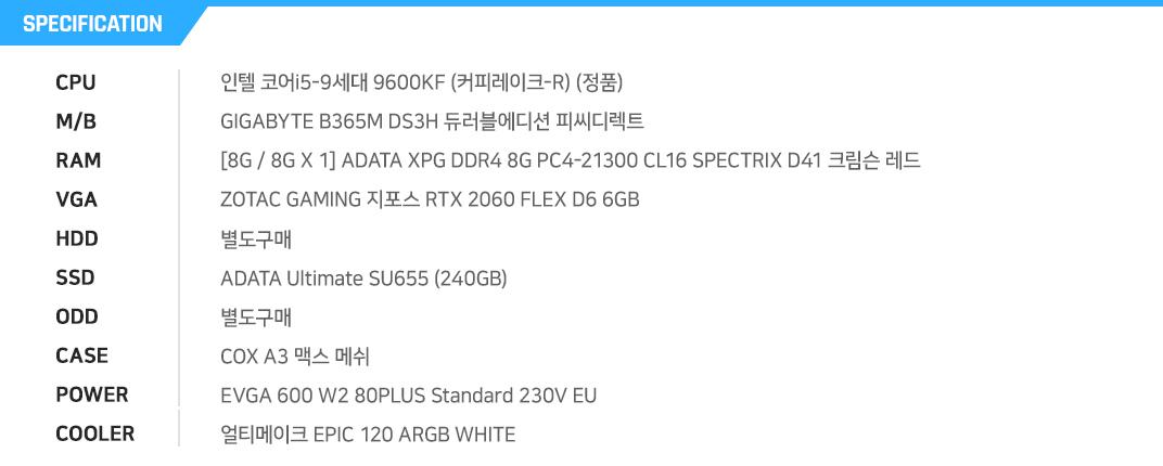 인텔 코어i5-9세대 9600KF (커피레이크-R) (정품) GIGABYTE B365M DS3H 듀러블에디션 피씨디렉트 [8G / 8G X 1] ADATA XPG DDR4 8G PC4-21300 CL16 SPECTRIX D41 크림슨 레드  ZOTAC GAMING 지포스 RTX 2060 FLEX D6 6GB 별도구매 ADATA Ultimate SU655 (240GB) 별도구매 COX A3 맥스 메쉬 EVGA 600 W2 80PLUS Standard 230V EU  얼티메이크 EPIC 120 ARGB WHITE