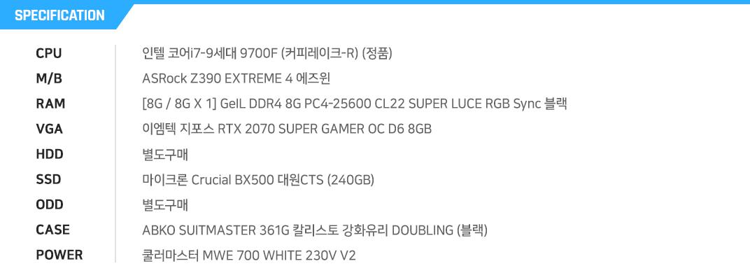 인텔 코어i7-9세대 9700F (커피레이크-R) (정품) ASRock Z390 EXTREME 4 에즈윈  [8G / 8G X 1] GeIL DDR4 8G PC4-25600 CL22 SUPER LUCE RGB Sync 블랙 이엠텍 지포스 RTX 2070 SUPER GAMER OC D6 8GB  별도구매 마이크론 Crucial BX500 대원CTS (240GB) 별도구매 ABKO SUITMASTER 361G 칼리스토 강화유리 DOUBLING (블랙) 쿨러마스터 MWE 700 WHITE 230V V2