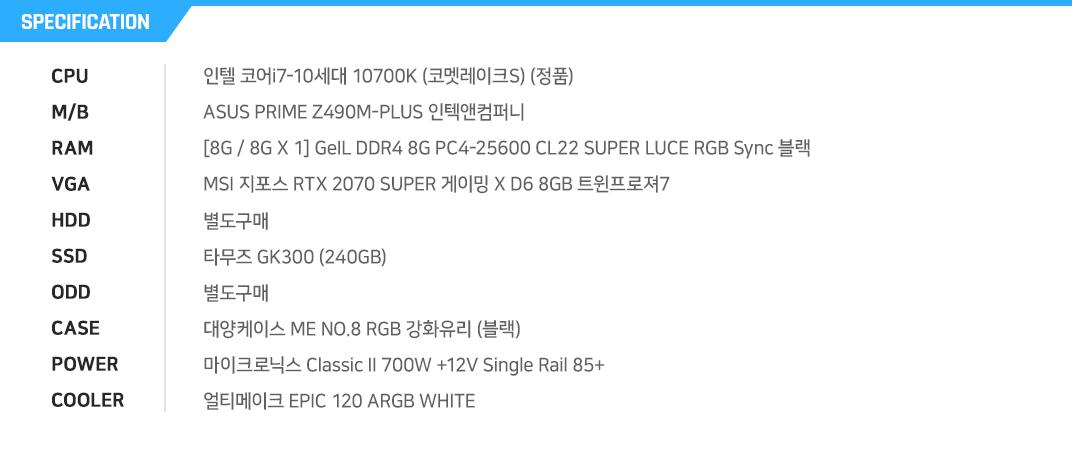 인텔 코어i7-10세대 10700F (코멧레이크) ASUS PRIME Z490M-PLUS 인텍앤컴퍼니 [8G / 8G X 1] GeIL DDR4 8G PC4-25600 CL22 SUPER LUCE RGB Sync 블랙 MSI 지포스 RTX 2070 SUPER 게이밍 X D6 8GB 트윈프로져7 별도구매 타무즈 GK300 (240GB) 별도구매 대양케이스 ME NO.8 RGB 강화유리 (블랙) 마이크로닉스 Classic II 700W +12V Single Rail 85+