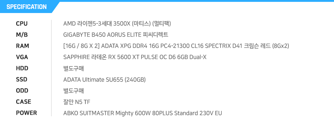 AMD 라이젠5-3세대 3500X (마티스) (멀티팩) GIGABYTE B450 AORUS ELITE 피씨디렉트  [16G / 8G X 2] ADATA XPG DDR4 16G PC4-21300 CL16 SPECTRIX D41 크림슨 레드 (8Gx2) SAPPHIRE 라데온 RX 5600 XT PULSE OC D6 6GB Dual-X 별도구매 ADATA Ultimate SU655 (240GB) 별도구매 잘만 N5 TF ABKO SUITMASTER Mighty 600W 80PLUS Standard 230V EU