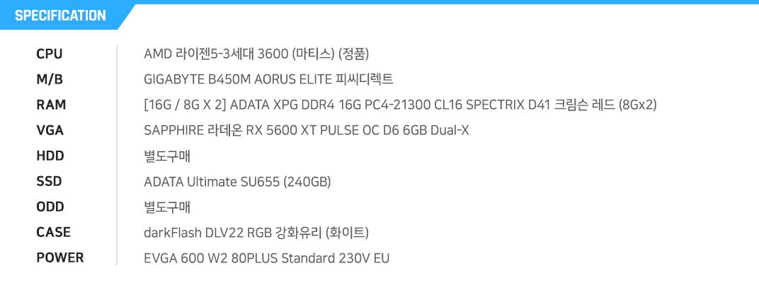 AMD 라이젠5-3세대 3600 (마티스) (정품) GIGABYTE B450M AORUS ELITE 피씨디렉트 [16G / 8G X 2] ADATA XPG DDR4 16G PC4-21300 CL16 SPECTRIX D41 크림슨 레드 (8Gx2) SAPPHIRE 라데온 RX 5600 XT PULSE OC D6 6GB Dual-X 별도구매 ADATA Ultimate SU655 (240GB) 별도구매 darkFlash DLV22 RGB 강화유리 (화이트) EVGA 600 W2 80PLUS Standard 230V EU