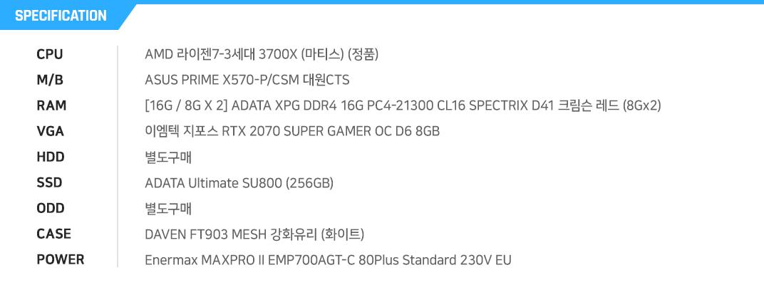 AMD 라이젠7-3세대 3700X (마티스) (정품)  ASUS PRIME X570-P/CSM 대원CTS [16G / 8G X 2] ADATA XPG DDR4 16G PC4-21300 CL16 SPECTRIX D41 크림슨 레드 (8Gx2) 이엠텍 지포스 RTX 2070 SUPER GAMER OC D6 8GB 별도구매 ADATA Ultimate SU800 (256GB) 별도구매 DAVEN FT903 MESH 강화유리 (화이트) Enermax MAXPRO II EMP700AGT-C 80Plus Standard 230V EU