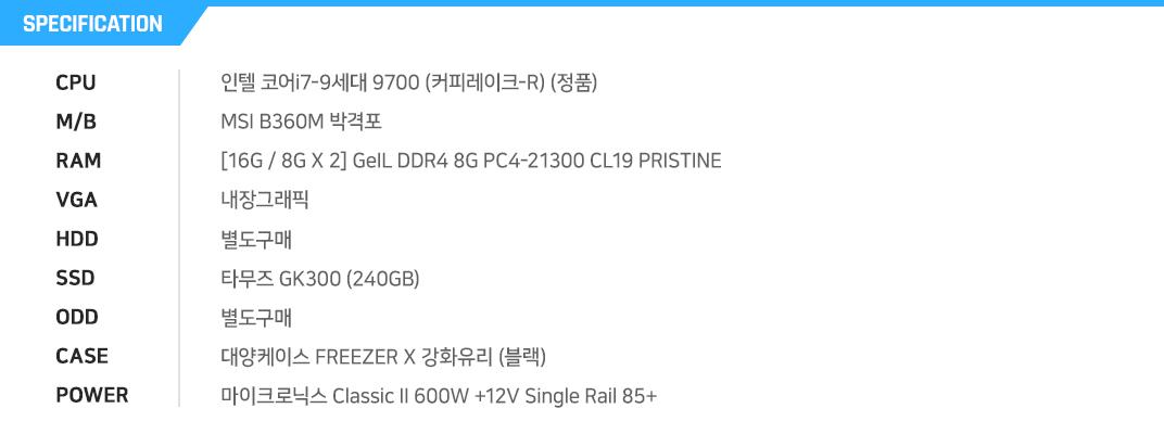 인텔 코어i7-9세대 9700 (커피레이크-R) (정품) MSI B360M 박격포 [16G / 8G X 2] GeIL DDR4 8G PC4-21300 CL19 PRISTINE 내장그래픽 별도구매 타무즈 GK300 (240GB) 별도구매 대양케이스 FREEZER X 강화유리 (블랙) 마이크로닉스 Classic II 600W +12V Single Rail 85+