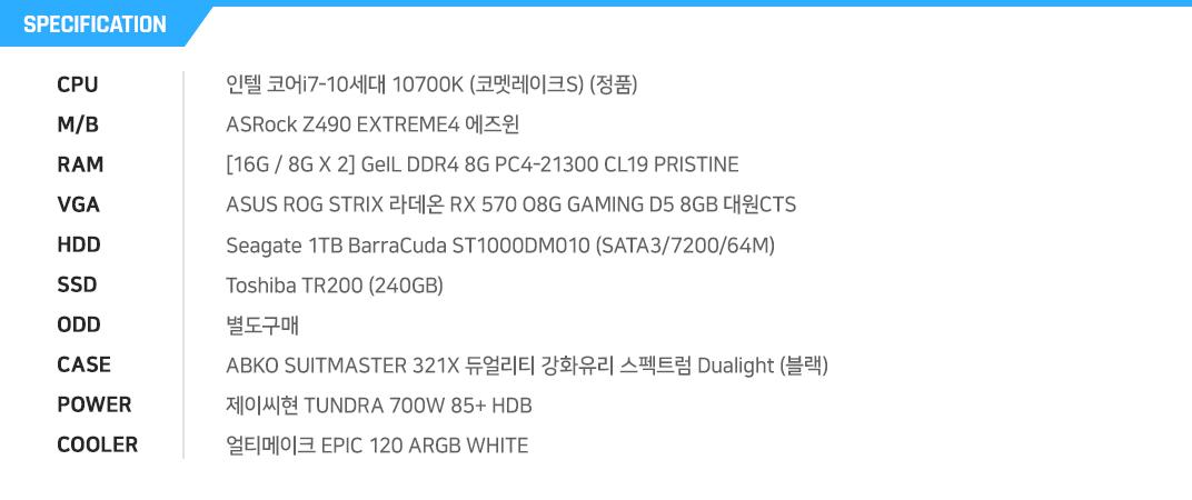인텔 코어i7-10세대 10700F (코멧레이크) ASRock Z490 EXTREME4 에즈윈 [16G / 8G X 2] GeIL DDR4 8G PC4-21300 CL19 PRISTINE ASUS ROG STRIX 라데온 RX 570 O8G GAMING D5 8GB 대원CTS  Seagate 1TB BarraCuda ST1000DM010 (SATA3/7200/64M) Toshiba TR200 (240GB) 별도구매 ABKO SUITMASTER 321X 듀얼리티 강화유리 스펙트럼 Dualight (블랙) 제이씨현 TUNDRA 700W 85+ HDB