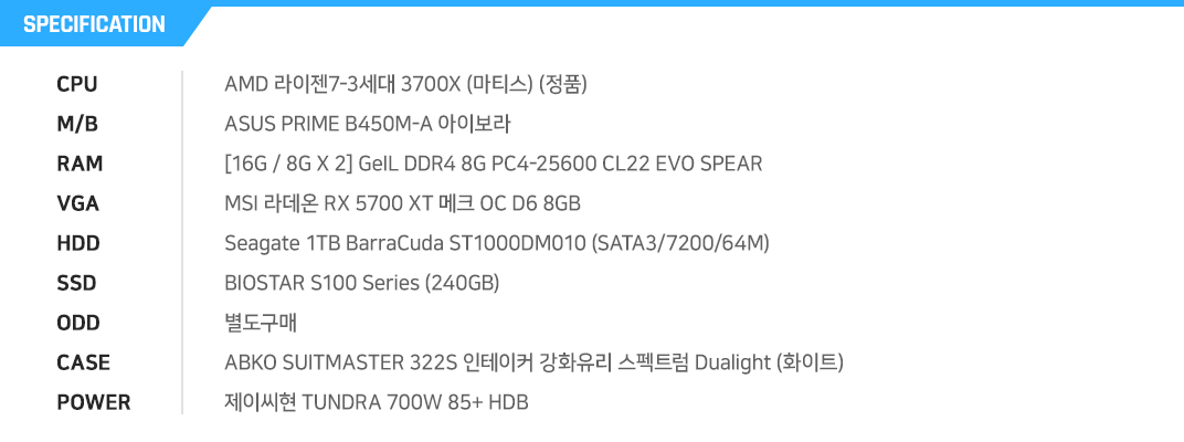 AMD 라이젠7-3세대 3700X (마티스) (정품) ASUS PRIME B450M-A 아이보라 [16G / 8G X 2] GeIL DDR4 8G PC4-25600 CL16 EVO SPEAR MSI 라데온 RX 5700 XT 메크 OC D6 8GB    Seagate 1TB BarraCuda ST1000DM010 (SATA3/7200/64M) BIOSTAR S100 Series (240GB) 별도구매 ABKO SUITMASTER 322S 인테이커 강화유리 스펙트럼 Dualight (화이트) 제이씨현 TUNDRA 700W 85+ HDB
