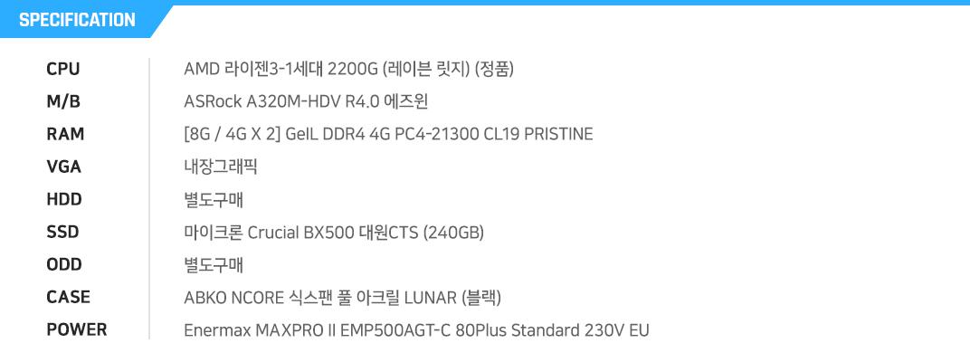 AMD 라이젠3-1세대 2200G (레이븐 릿지) (정품) ASRock A320M-HDV R4.0 에즈윈 [8G / 4G X 2] GeIL DDR4 4G PC4-21300 CL19 PRISTINE 내장그래픽 별도구매 마이크론 Crucial BX500 대원CTS (240GB) 별도구매 ABKO NCORE 식스팬 풀 아크릴 LUNAR (블랙) Enermax MAXPRO II EMP500AGT-C 80Plus Standard 230V EU