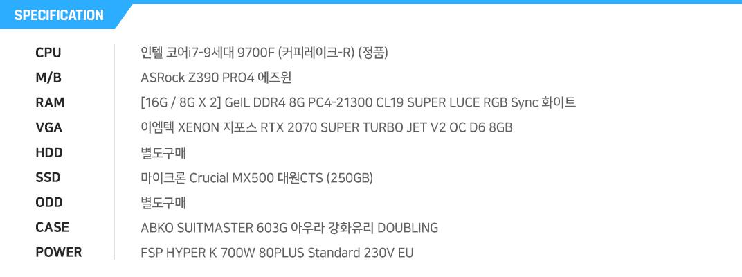 인텔 코어i7-9세대 9700F (커피레이크-R) (정품) ASRock Z390 PRO4 에즈윈 [16G / 8G X 2] GeIL DDR4 8G PC4-21300 CL19 SUPER LUCE RGB Sync 화이트 이엠텍 XENON 지포스 RTX 2070 SUPER TURBO JET V2 OC D6 8GB 별도구매 마이크론 Crucial MX500 대원CTS (250GB) 별도구매 ABKO SUITMASTER 603G 아우라 강화유리 DOUBLING FSP HYPER K 700W 80PLUS Standard 230V EU