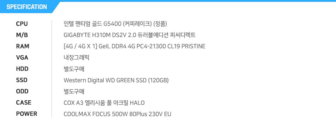 인텔 펜티엄 골드 G5400 (커피레이크) (정품) GIGABYTE H310M DS2V 2.0 듀러블에디션 피씨디렉트 [4G / 4G X 1] GeIL DDR4 4G PC4-21300 CL19 PRISTINE 내장그래픽 별도구매 Western Digital WD GREEN SSD (120GB) 별도구매 COX A3 엘리시움 풀 아크릴 HALO COOLMAX FOCUS 500W 80Plus 230V EU