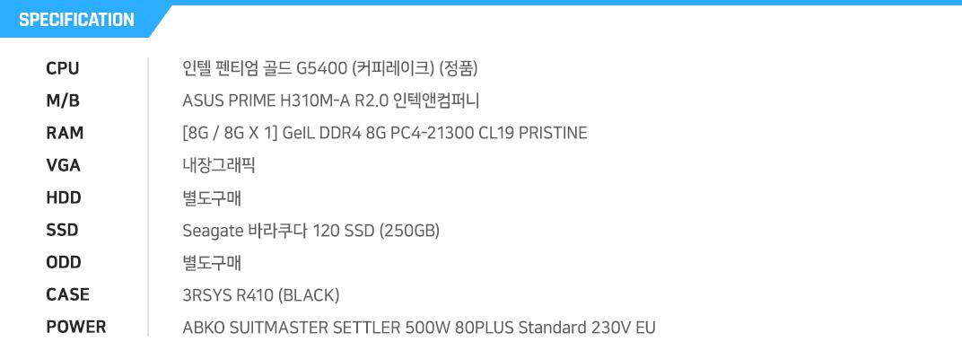 인텔 펜티엄 골드 G5400 (커피레이크) (정품) ASUS PRIME H310M-A R2.0 인텍앤컴퍼니      [8G / 8G X 1] GeIL DDR4 8G PC4-21300 CL19 PRISTINE 내장그래픽 별도구매 Seagate 바라쿠다 120 SSD (250GB) 별도구매 3RSYS R410 (BLACK) ABKO SUITMASTER SETTLER 500W 80PLUS Standard 230V EU