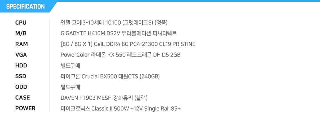 인텔 코어i3-10세대 10300 (코멧레이크) GIGABYTE H410M DS2V 듀러블에디션 피씨디렉트 [8G / 8G X 1] GeIL DDR4 8G PC4-21300 CL19 PRISTINE PowerColor 라데온 RX 550 레드드래곤 DH D5 2GB 별도구매 마이크론 Crucial BX500 대원CTS (240GB) 별도구매 DAVEN FT903 MESH 강화유리 (블랙) 마이크로닉스 Classic II 500W +12V Single Rail 85+