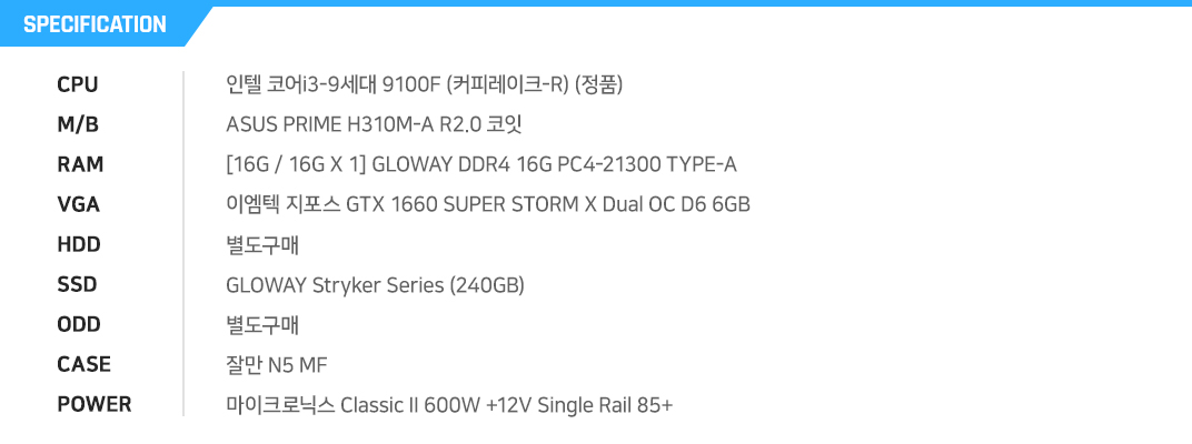 인텔 코어i3-9세대 9100F (커피레이크-R) (정품) ASUS PRIME H310M-A R2.0 코잇  [16G / 16G X 1] GLOWAY DDR4 16G PC4-21300 TYPE-A 이엠텍 지포스 GTX 1660 SUPER STORM X Dual OC D6 6GB  별도구매 GLOWAY Stryker Series (240GB) 별도구매 잘만 N5 MF 마이크로닉스 Classic II 600W +12V Single Rail 85+
