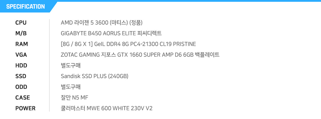 AMD 라이젠 5 3600 (마티스) (정품) GIGABYTE B450 AORUS ELITE 피씨디렉트  [8G / 8G X 1] GeIL DDR4 8G PC4-21300 CL19 PRISTINE ZOTAC GAMING 지포스 GTX 1660 SUPER AMP D6 6GB 백플레이트  별도구매 Toshiba TR200 (240GB) 별도구매 잘만 N5 MF 쿨러마스터 MWE 600 WHITE 230V V2