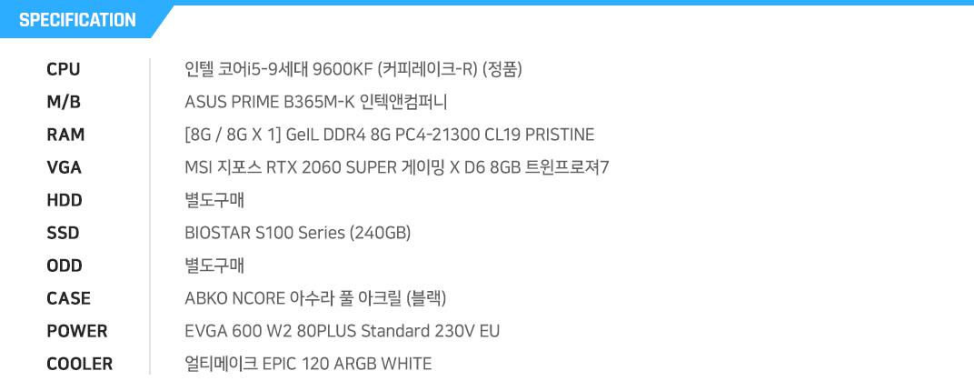인텔 코어i5-9세대 9600KF (커피레이크-R) (정품) ASUS PRIME B365M-K 인텍앤컴퍼니 [8G / 8G X 1] GeIL DDR4 8G PC4-21300 CL19 PRISTINE MSI 지포스 RTX 2060 SUPER 게이밍 X D6 8GB 트윈프로져7 별도구매 BIOSTAR S100 Series (240GB) 별도구매 ABKO NCORE 아수라 풀 아크릴 (블랙) EVGA 600 W2 80PLUS Standard 230V EU  얼티메이크 EPIC 120 ARGB WHITE