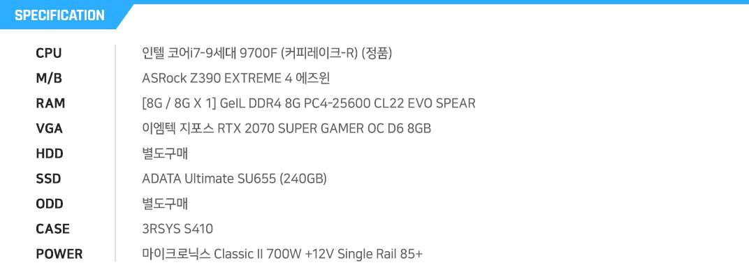 인텔 코어i7-9세대 9700F (커피레이크-R) (정품) ASRock Z390 EXTREME 4 에즈윈  [8G / 8G X 1] GeIL DDR4 8G PC4-25600 CL22 EVO SPEAR 이엠텍 지포스 RTX 2070 SUPER GAMER OC D6 8GB 별도구매 ADATA Ultimate SU655 (240GB) 별도구매 3RSYS S410 마이크로닉스 Classic II 700W +12V Single Rail 85+