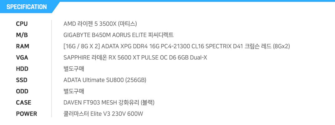 AMD 라이젠 5 3500X (마티스) GIGABYTE B450M AORUS ELITE 피씨디렉트 [8G / 8G X 1] ADATA XPG DDR4 16G PC4-21300 CL16 SPECTRIX D41 크림슨 레드 (8Gx2) SAPPHIRE 라데온 RX 5600 XT PULSE OC D6 6GB Dual-X 별도구매 ADATA Ultimate SU655 (240GB) 별도구매 DAVEN FT903 MESH 강화유리 (블랙) 쿨러마스터 MWE 600 WHITE 230V V2