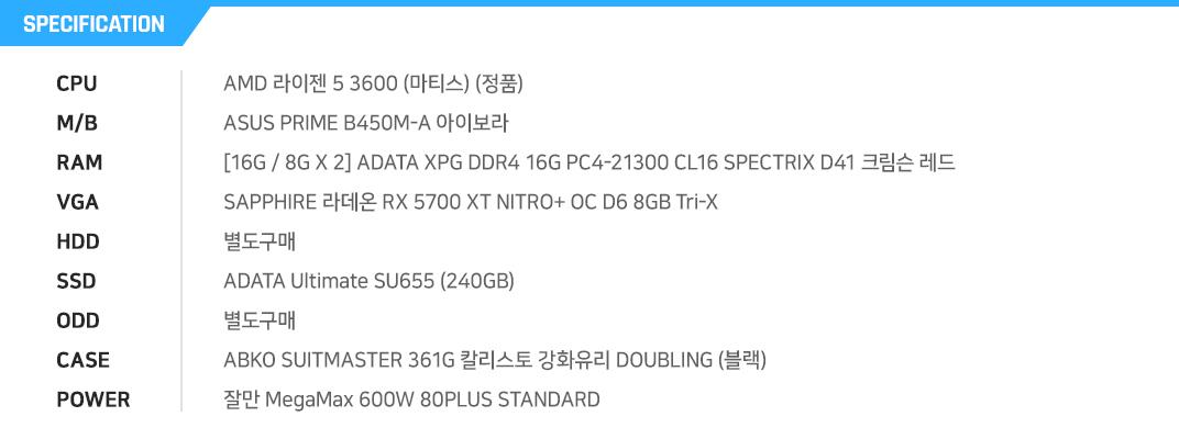 AMD 라이젠 5 3600 (마티스) (정품) ASUS PRIME B450M-A 아이보라 [8G / 8G X 1] ADATA XPG DDR4 16G PC4-21300 CL16 SPECTRIX D41 크림슨 레드 (8Gx2) SAPPHIRE 라데온 RX 5700 XT NITRO+ OC D6 8GB Tri-X  별도구매 ADATA Ultimate SU655 (240GB) 별도구매 ABKO SUITMASTER 361G 칼리스토 강화유리 DOUBLING (블랙) 잘만 MegaMax 600W 80PLUS STANDARD