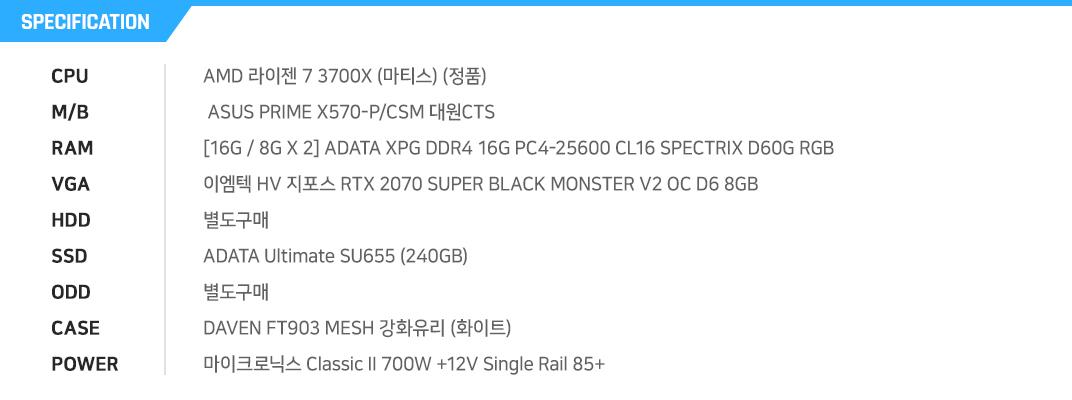 AMD 라이젠 7 3700X (마티스) (정품)  ASUS PRIME X570-P/CSM 대원CTS [16G / 8G X 1] ADATA XPG DDR4 16G PC4-25600 CL16 SPECTRIX D60G RGB (8Gx2) 이엠텍 HV 지포스 RTX 2070 SUPER BLACK MONSTER V2 OC D6 8GB 별도구매 ADATA Ultimate SU655 (240GB) 별도구매 DAVEN FT903 MESH 강화유리 (화이트) 마이크로닉스 Classic II 700W +12V Single Rail 85+