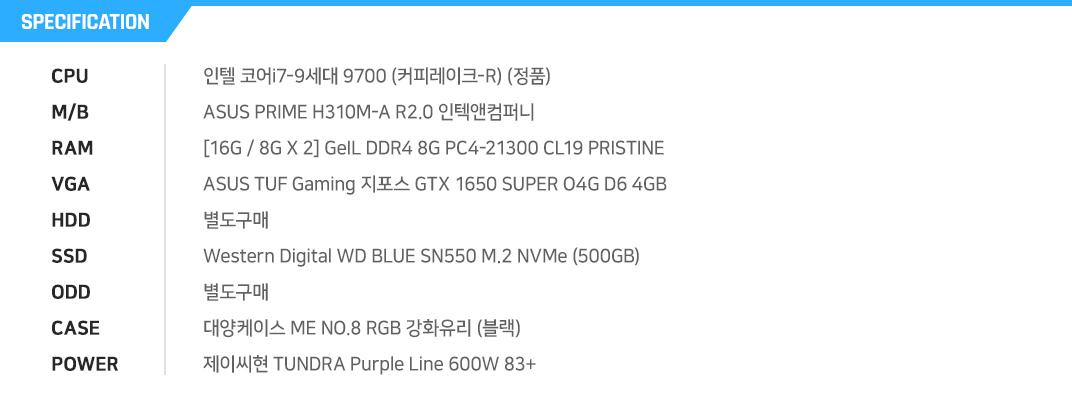 인텔 코어i7-9세대 9700 (커피레이크-R) (정품) ASUS PRIME H310M-A R2.0 인텍앤컴퍼니 [16G / 8G X 2] GeIL DDR4 8G PC4-21300 CL19 PRISTINE ASUS TUF Gaming 지포스 GTX 1650 SUPER O4G D6 4GB 별도구매 Western Digital WD BLUE SN550 M.2 NVMe (500GB) 별도구매 대양케이스 ME NO.8 RGB 강화유리 (블랙) 제이씨현 TUNDRA Purple Line 600W 83+