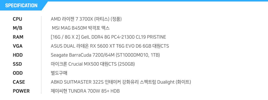 AMD 라이젠 7 3700X (마티스) (정품)  MSI MAG B450M 박격포 맥스 [16G / 8G X 2] GeIL DDR4 8G PC4-21300 CL19 PRISTINE ASUS DUAL 라데온 RX 5600 XT T6G EVO D6 6GB 대원CTS Seagate BarraCuda 7200/64M (ST1000DM010, 1TB) 마이크론 Crucial MX500 대원CTS (250GB) 별도구매 ABKO SUITMASTER 322S 인테이커 강화유리 스펙트럼 Dualight (화이트) 제이씨현 TUNDRA 700W 85+ HDB