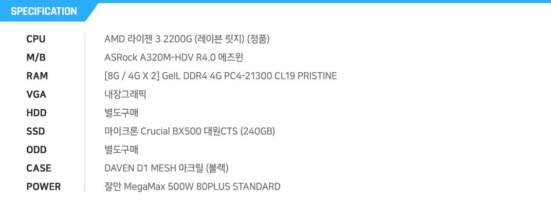 AMD 라이젠 3 2200G (레이븐 릿지) (정품) ASRock A320M-HDV R4.0 에즈윈 [8G / 4G X 2] GeIL DDR4 4G PC4-21300 CL19 PRISTINE 내장그래픽 별도구매 마이크론 Crucial BX500 대원CTS (240GB) 별도구매 DAVEN D1 MESH 아크릴 (블랙) 잘만 MegaMax 500W 80PLUS STANDARD