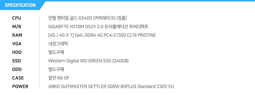 인텔 펜티엄 골드 G5400 (커피레이크) (정품) GIGABYTE H310M DS2V 2.0 듀러블에디션 피씨디렉트 [4G / 4G X 1] GeIL DDR4 4G PC4-21300 CL19 PRISTINE 내장그래픽 별도구매 마이크론 Crucial BX500 대원CTS (240GB) 별도구매 잘만 N5 OF ABKO SUITMASTER SETTLER 500W 80PLUS Standard 230V EU