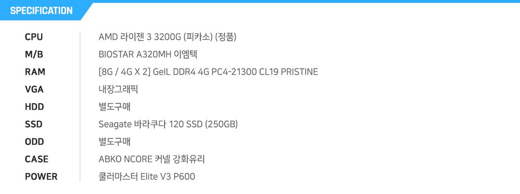 AMD 라이젠 3 3200G (피카소) (정품) BIOSTAR A320MH 이엠텍 [8G / 4G X 2] GeIL DDR4 4G PC4-21300 CL19 PRISTINE 내장그래픽 별도구매 Seagate 바라쿠다 120 SSD (250GB) 별도구매 ABKO NCORE 커넬 강화유리 쿨러마스터 Elite V3 P600