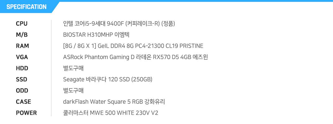 인텔 코어i5-9세대 9400F (커피레이크-R) (정품) BIOSTAR H310MHP 이엠텍 [8G / 8G X 1] GeIL DDR4 8G PC4-21300 CL19 PRISTINE ASRock Phantom Gaming D 라데온 RX570 D5 4GB 에즈윈 별도구매 Seagate 바라쿠다 120 SSD (250GB) 별도구매 darkFlash Water Square 5 RGB 강화유리 쿨러마스터 MWE 500 WHITE 230V V2